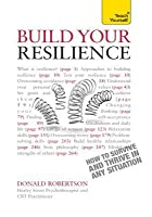 Build Your Resilience: Teach Yourself How to Survive and Thrive in Any Situation