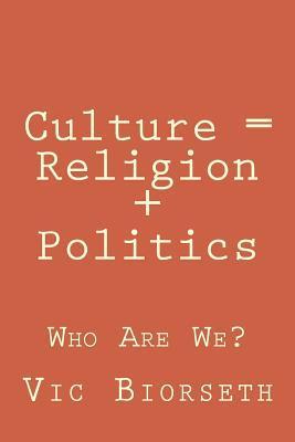 Culture = Religion + Politics: Who Are We? Vic Biorseth