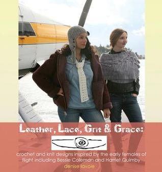 Leather, Lace, Grit & Grace: Crochet and Knit Designs Inspired by the Early Females of Flight Including Bessie Coleman and Harriet Quimby
