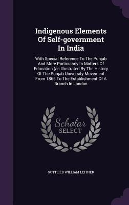Indigenous Elements of Self-Government in India: With Special Reference to the Punjab and More Particularly in Matters of Education (as Illustrated by the History of the Punjab University Movement from 1865 to the Establishment of a Branch in London