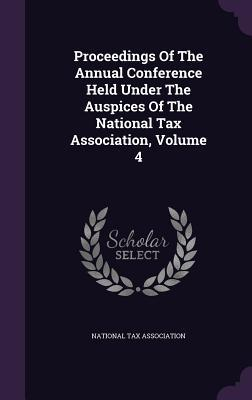 Proceedings of the Annual Conference Held Under the Auspices of the National Tax Association, Volume 4