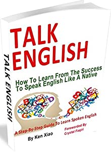 Talk English: How To Learn From The Success To Speak English Like A Native, A Step-By-Step Guide To Learn Spoken English