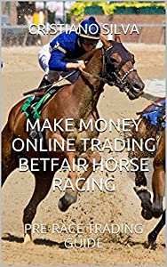 MAKE MONEY ONLINE TRADING BETFAIR HORSE RACING: PRE-RACE TRADING GUIDE