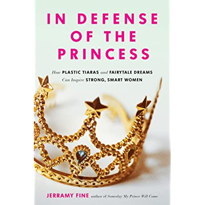 In Defense Of The Princess How Plastic Tiaras And Fairytale Dreams Can Inspire Smart Strong Women By Jerramy Fine