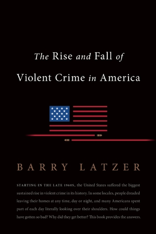 The Rise and Fall of Violent Crime in America by Barry Latzer