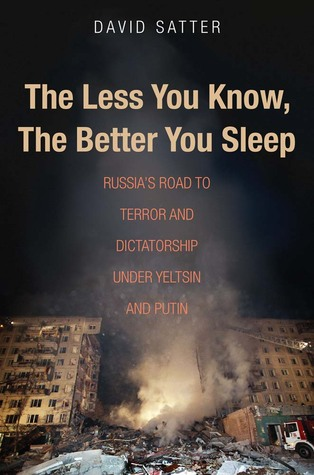 The Less You Know, the Better You Sleep: Russia's Road to Terror and Dictatorship under Yeltsin and Putin
