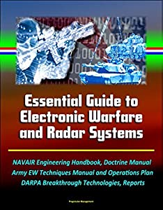 Essential Guide to Electronic Warfare and Radar Systems: NAVAIR Engineering Handbook, Doctrine Manual, Army EW Techniques Manual and Operations Plan, DARPA Breakthrough Technologies, Reports