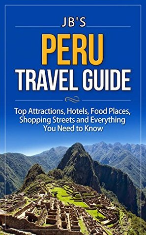 Peru Travel Guide: Top Attractions, Hotels, Activities, Shopping Streets, and Everything You Need to Know (JB's Travel Guides)