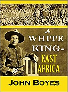 A White King in East Africa: The Remarkable Adventures of John Boyes, Trader and Soldier of Fortune, Who Became King of the Savage Wa-Kikuyu (1912)