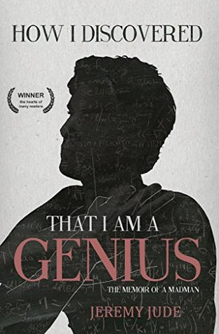 How I Discovered That I Am A Genius: The Satirical Memoir of A Madman