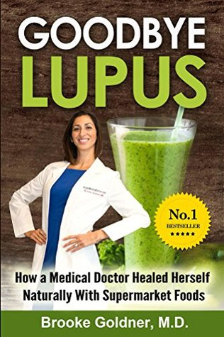 Goodbye Lupus: How A Medical Doctor Healed Herself Naturally with Supermarket Foods