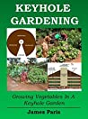 Keyhole Gardening: An Introduction To Growing Vegetables In A Keyhole Garden (Gardening Techniques Book 7)