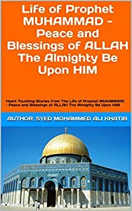 Life of Prophet MUHAMMAD - Peace and Blessings of ALLAH The Almighty Be Upon HIM: Heart Touching Stories from The Life of Prophet MUHAMMAD - Peace and Blessings of ALLAH The Almighty Be Upon HIM
