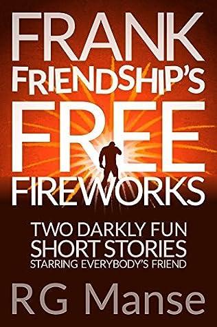 Frank Friendship's Free Fireworks: Two Darkly Fun Short Stories Starring Everybody's Friend