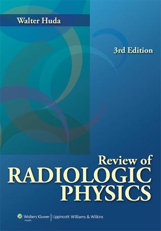 Review of Radiologic Physics by Walter Huda