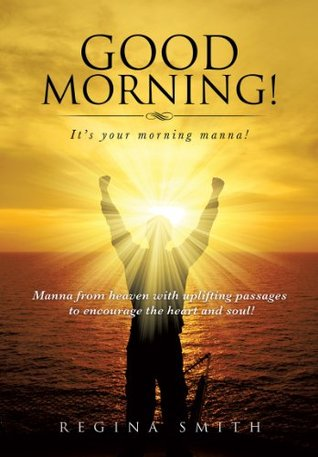 Good Morning! It's your morning manna!: Manna from heaven with uplifting passages to encourage the heart and soul!