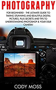 Photography: For Beginners! - The Ultimate Guide To Taking Stunning And Beautiful Digital Pictures, Plus Secrets and Tips For Understanding Photoshop & ... Digital Photography, DSLR Photography)