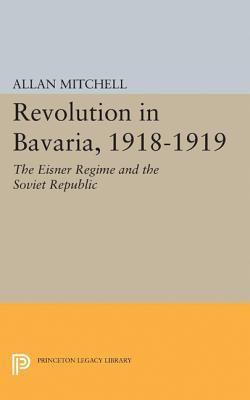 Revolution in Bavaria, 1918-1919 The Eisner Regime and the Soviet Republic