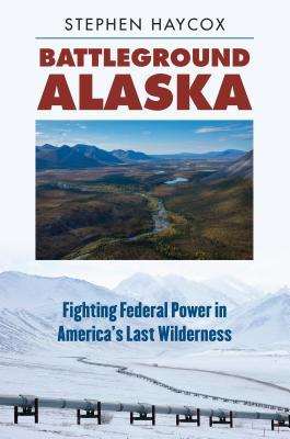 Battleground Alaska Fighting Federal Power in America's Last Wilderness