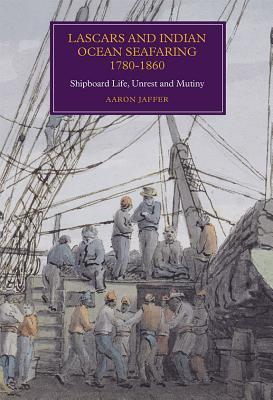 Lascars and Indian Ocean Seafaring, 1780-1860: Shipboard Life, Unrest and Mutiny