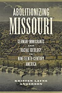 Abolitionizing Missouri: German Immigrants and Racial Ideology in Nineteenth-Century America