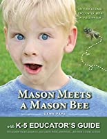 Mason Meets a Mason Bee: An Educational Encounter with a Pollinator; With K-5 Educator Guide for Classroom Teachers, Naturalists, Scout Leaders, Parents, Grandparents...and Anyone Else Who Likes to Eat!