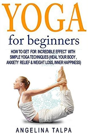 Yoga For Beginners: How To Get For Incredible Effect With Simple Yoga Techniques (Heal Your Body , Anxiety Relief & Weight Loss, Inner Happiness) ... weight loss, inner peace, stress relief)
