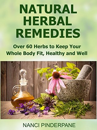 Natural Herbal Remedies: Over 60 Herbs to Keep Your Whole Body Fit, Healthy and Well (Natural Health Book 2)