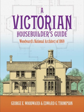 A Victorian Housebuilder's Guide by George E. Woodward