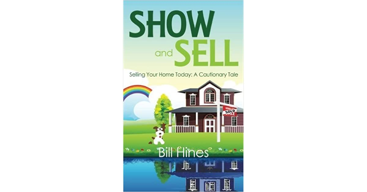 show and sell selling your home today a cautionary tale by bill hines
