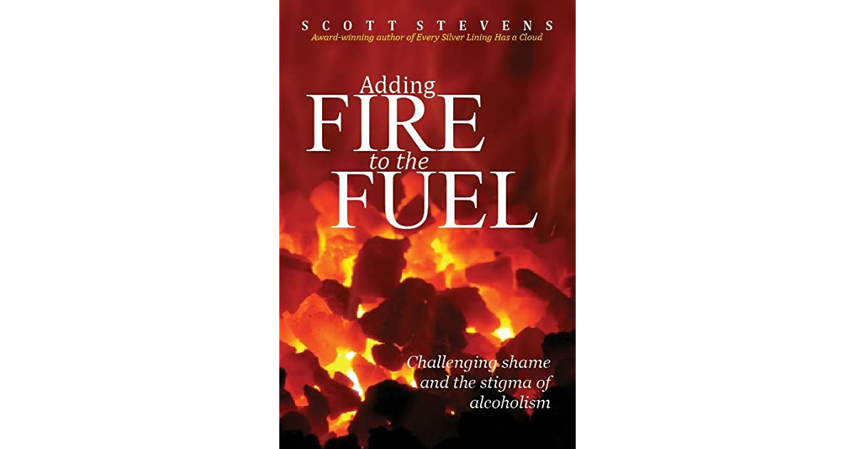 Adding fire to the fuel challenging shame and the stigma of adding fire to the fuel challenging shame and the stigma of alcoholism by scott stevens publicscrutiny Images