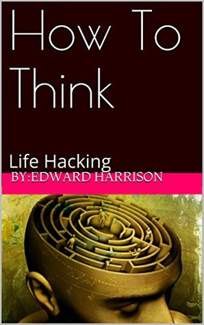 How To Think: Life Hacking