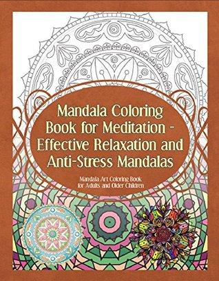 Mandala Coloring Book for Meditation - Effective Relaxation and Anti-Stress Mandalas: Mandala Art Coloring Book for Adults and Older Children (Mandala Coloring Books 1)