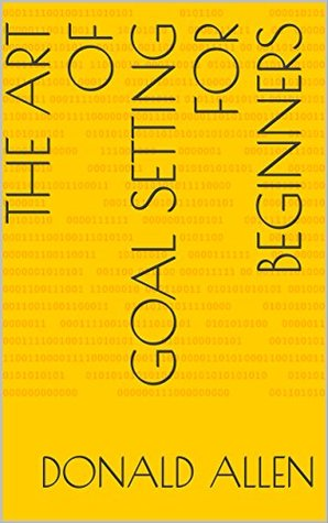 The Art Of Goal Setting For Beginners: Become The Master Of Productivity And Improve Your Life In 30 Days Or Less... The Easy Way (The Art Of Getting Things Done The Easy Way Book 2)
