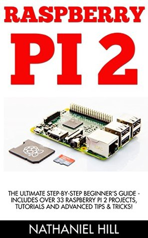 Raspberry Pi 2: The Ultimate Step-by-Step Beginner's Guide - Includes Over 33 Raspberry Pi 2 Projects, Tutorials And Advanced Tips & Tricks! (Raspberry Pi Projects, Raspberry Pi 2, Raspberry Pi)