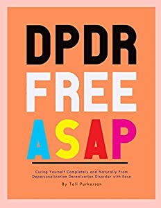 DPDR FREE ASAP: Curing yourself Completely and Naturally from Depersonalization Derealization Disorder with Ease