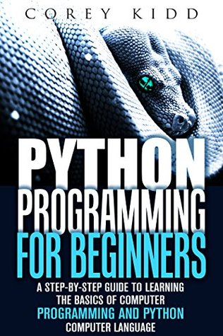 Python Programming for Beginners: A Step-by-Step Guide to Learning the Basics of Computer Programming and Python Computer Language (Computer Programming & Python Language)