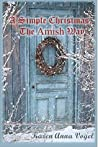 A Simple Christmas the Amish Way: Inspiration from Amish Friends to Escape the Holiday Chaos and Enjoy the Season (Amish Cookie Recipes Included)