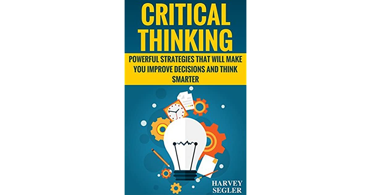 Critical Thinking: Powerful Strategies That Will Make You ...
