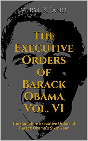 The Executive Orders of Barack Obama Vol. VI: The Complete Executive Orders of Barack Obama's Sixth Year