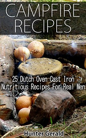 Campfire Recipes: 25 Dutch Oven Cast Iron Nutritious Recipes For Real Men.: (Survival Gear, Survivalist, Survival Tips, Preppers Survival Guide, Home Defense) ... hunting, fishing, prepping and foraging)