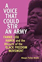 Voice That Could Stir an Army: Fannie Lou Hamer and the Rhetoric of the Black Freedom Movement