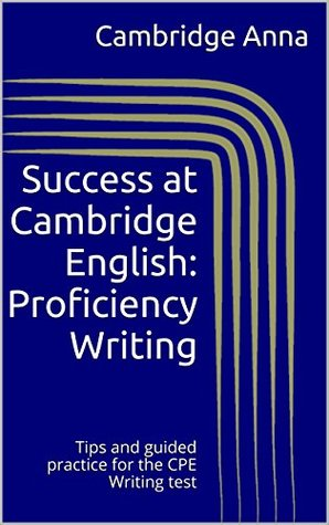 Success at Cambridge English: Proficiency Writing: Tips and guided practice for the CPE Writing test (Success at ... Book 1)