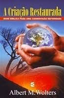 A Criação Restaurada: Base bíblica para uma cosmovisão reformada