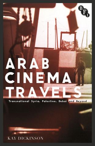 Arab Cinema Travels: Transnational Syria, Palestine, Dubai and Beyond