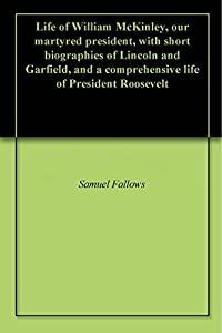 Life of William McKinley, our martyred president, with short biographies of Lincoln and Garfield, and a comprehensive life of President Roosevelt