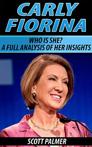 Carly Fiorina: Carly Fiorina: A full analysis of who she is and why she is successful (Carly Fiorina, GOP, election 2016, biography, politician)