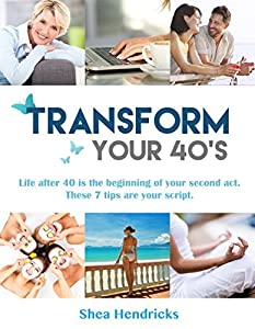 Transform Your 40's: Life After 40 is the Beginning of Your Second Act. These 7 Tips are Your Script! (Age Well, Live Your Best Life! Book 1)