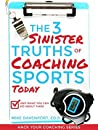 The 3 Sinister Truths Of Coaching Sports Today: And What You Can Do About Them (Hack Your Coaching Book 1)