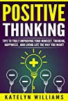 Positive Thinking: Tips To Truly Improving Your: Mindset, Thinking, Happiness , and Living the life you want!